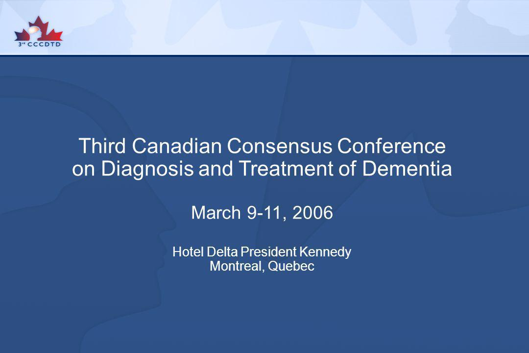 Third Canadian Consensus Conference on Diagnosis and Treatment of Dementia March 9-11, 2006 Hotel Delta President Kennedy Montreal, Quebec