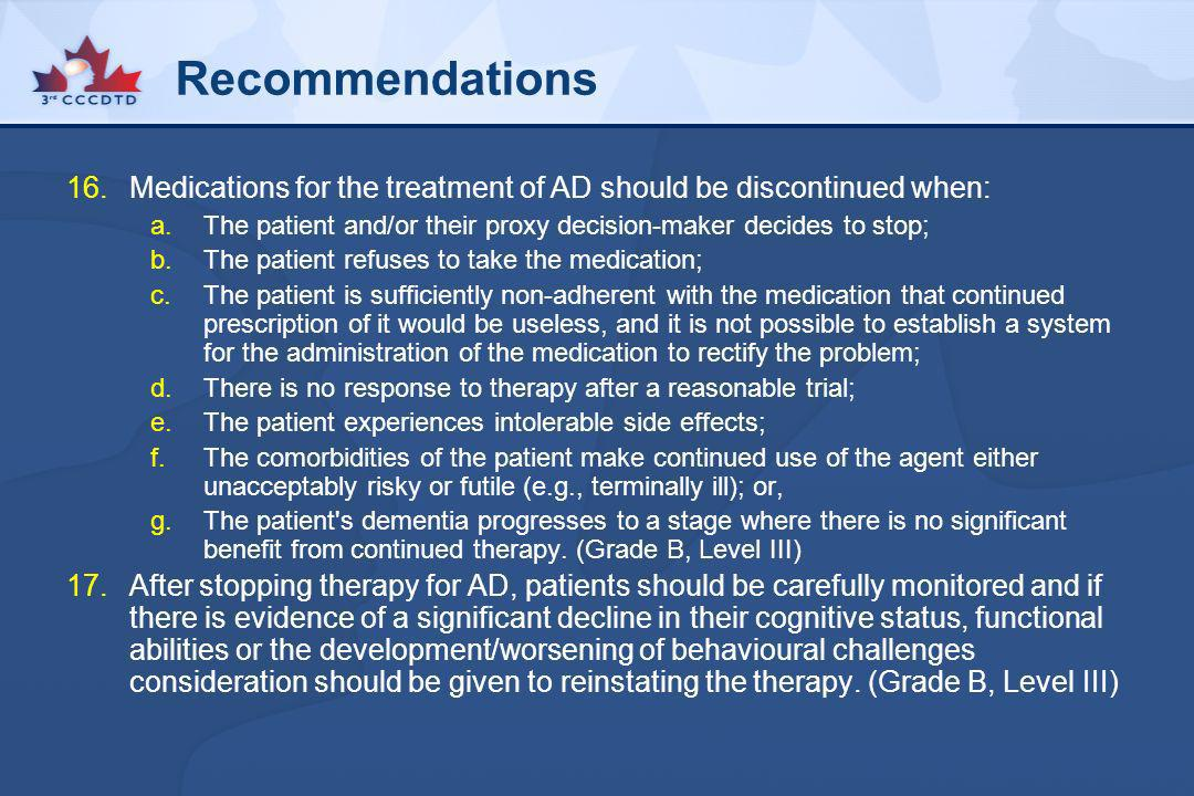 Recommendations Medications for the treatment of AD should be discontinued when: The patient and/or their proxy decision-maker decides to stop;
