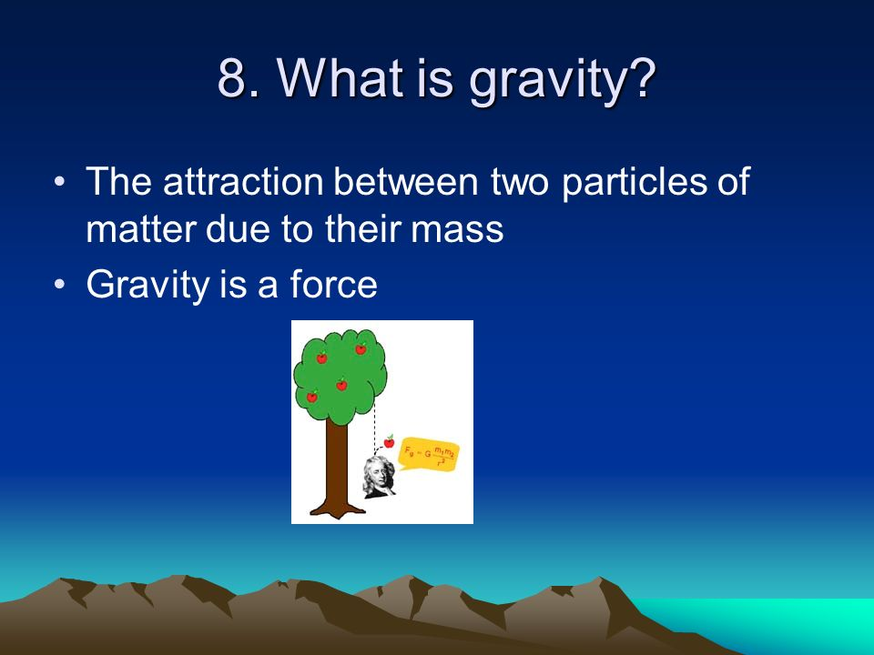 8. What is gravity. The attraction between two particles of matter due to their mass.
