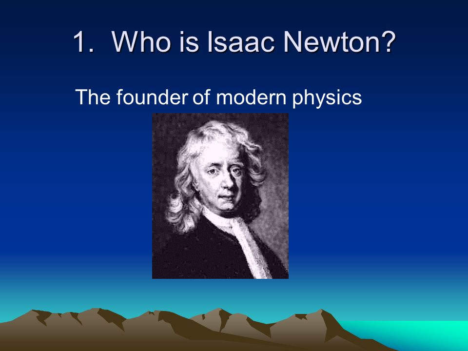 1. Who is Isaac Newton The founder of modern physics