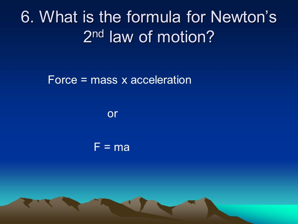 6. What is the formula for Newton's 2nd law of motion