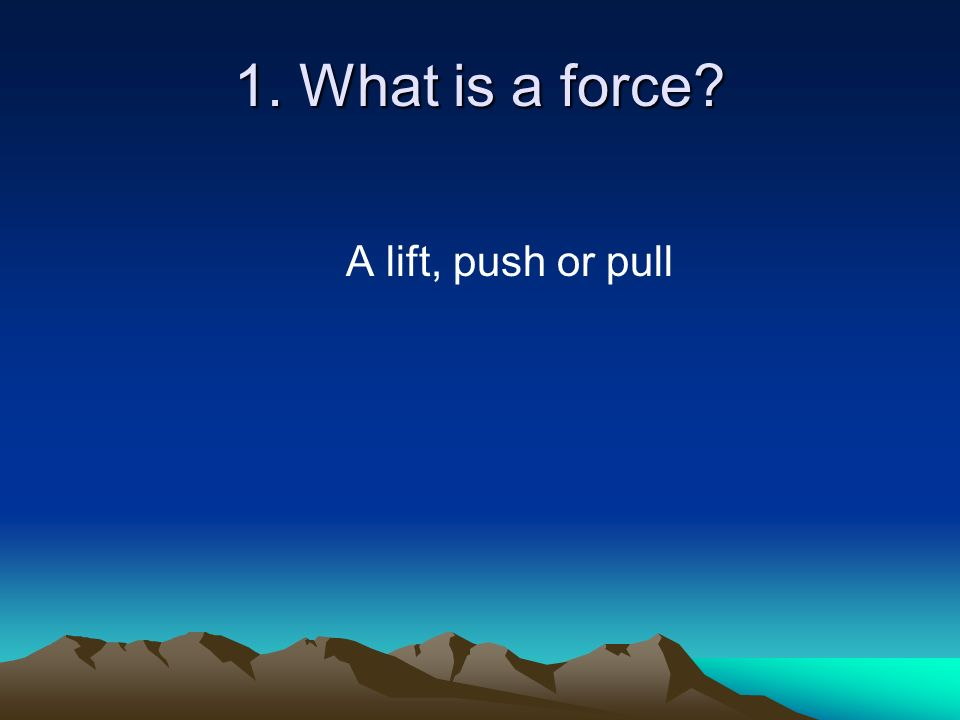 1. What is a force A lift, push or pull