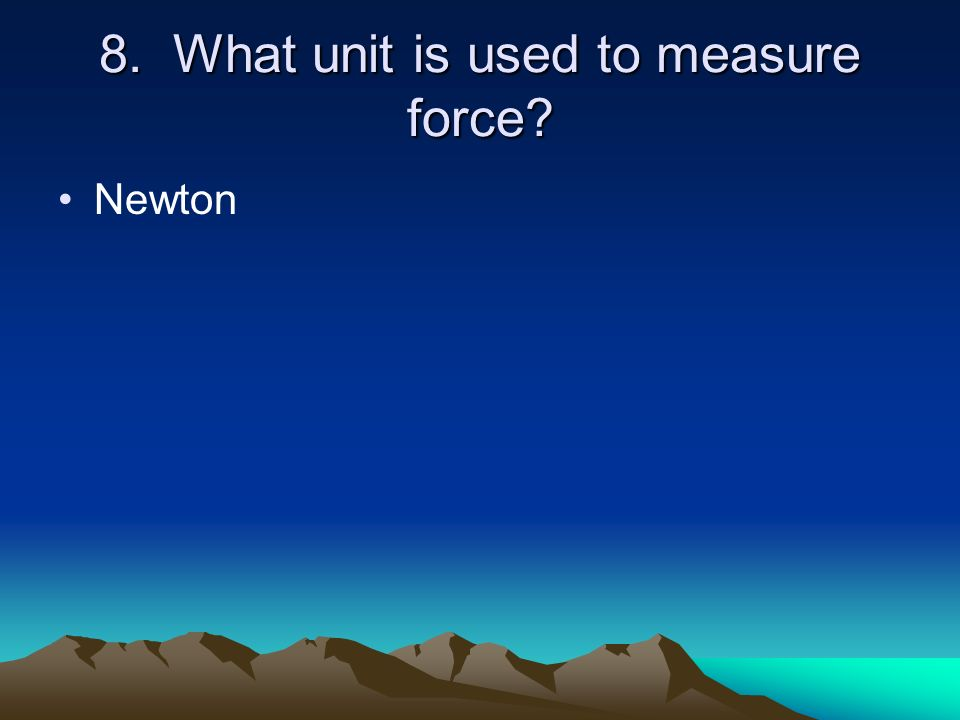 8. What unit is used to measure force