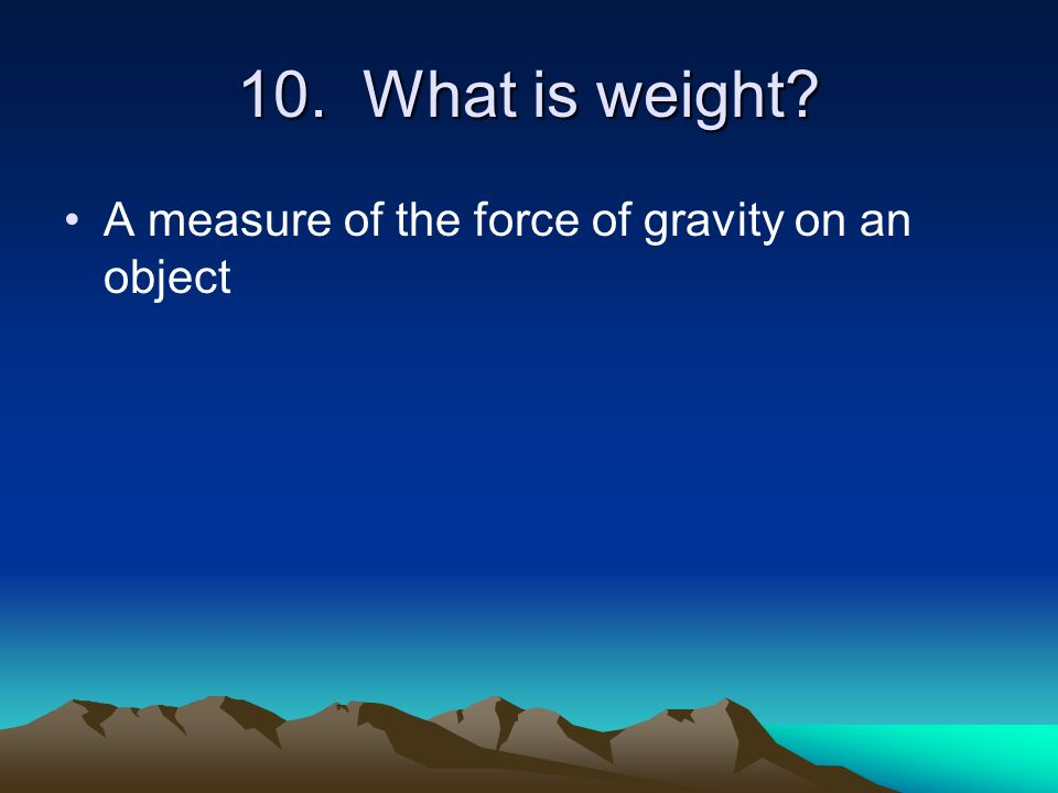 10. What is weight A measure of the force of gravity on an object