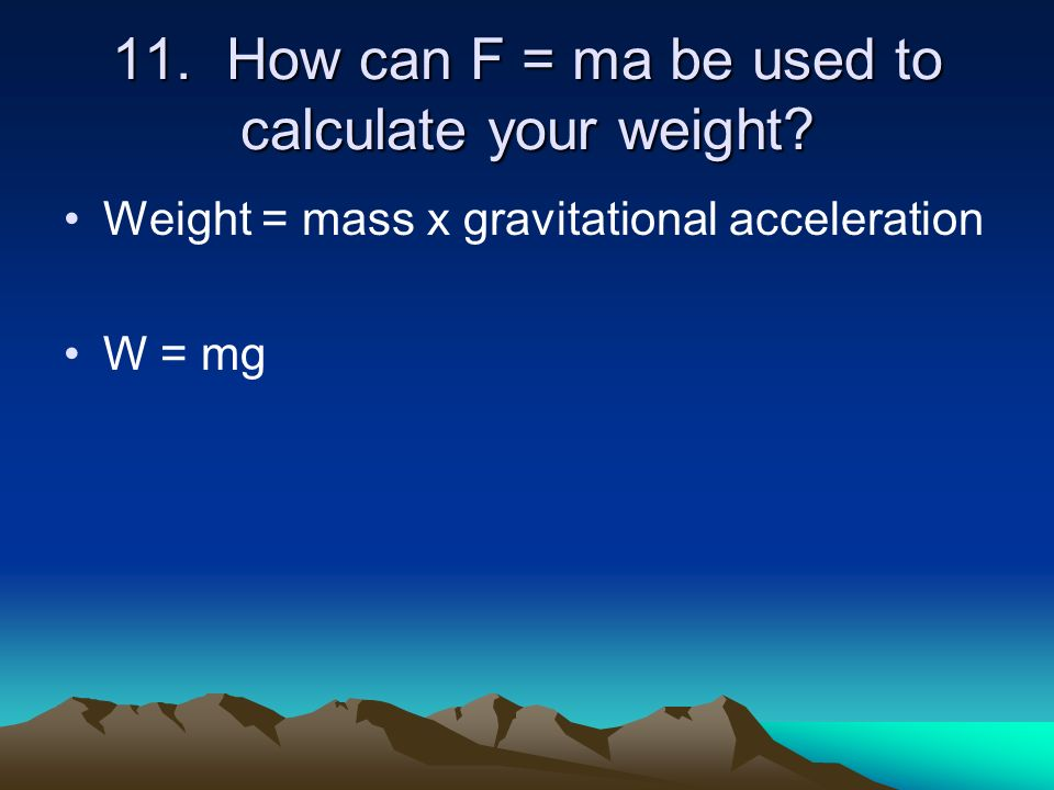 11. How can F = ma be used to calculate your weight