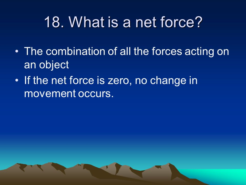 18. What is a net force. The combination of all the forces acting on an object.