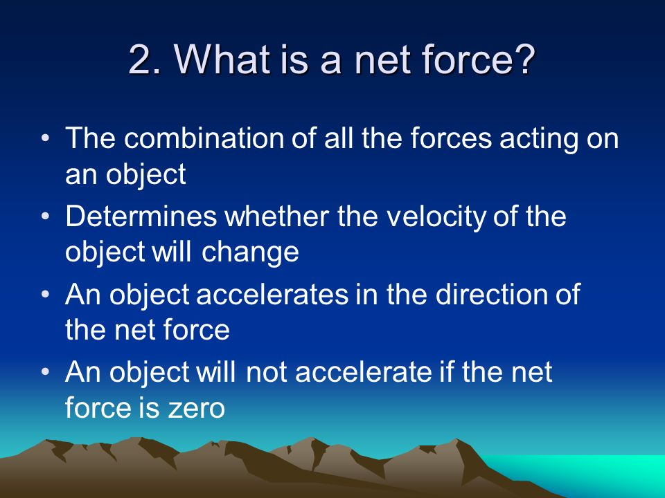 2. What is a net force The combination of all the forces acting on an object. Determines whether the velocity of the object will change.