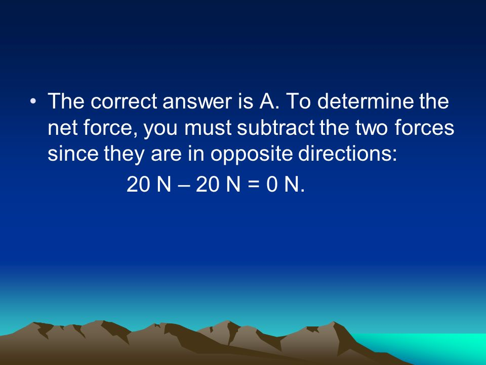 The correct answer is A. To determine the net force, you must subtract the two forces since they are in opposite directions: