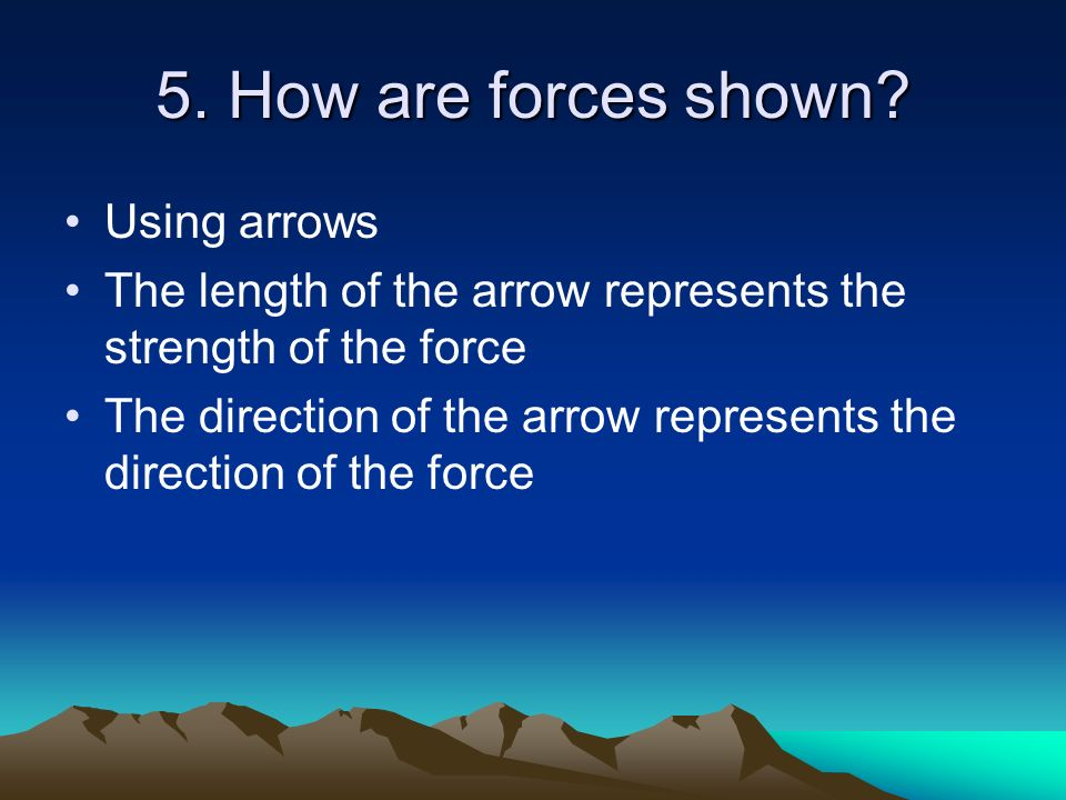 5. How are forces shown Using arrows