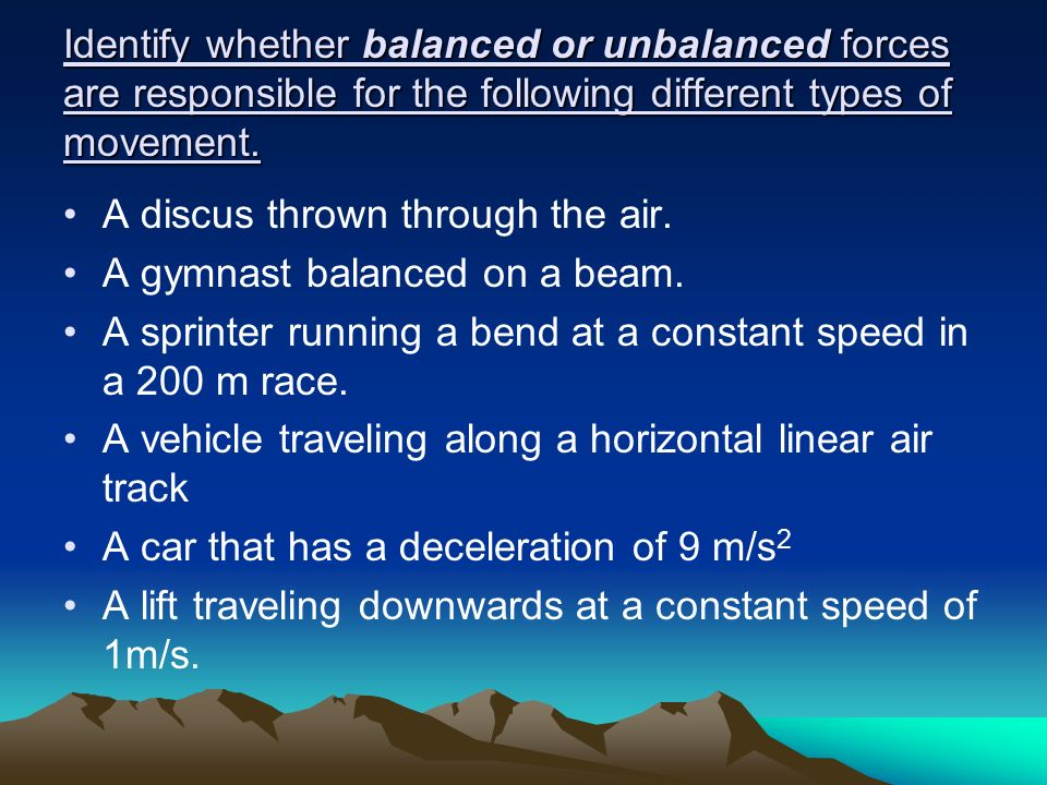 Identify whether balanced or unbalanced forces are responsible for the following different types of movement.