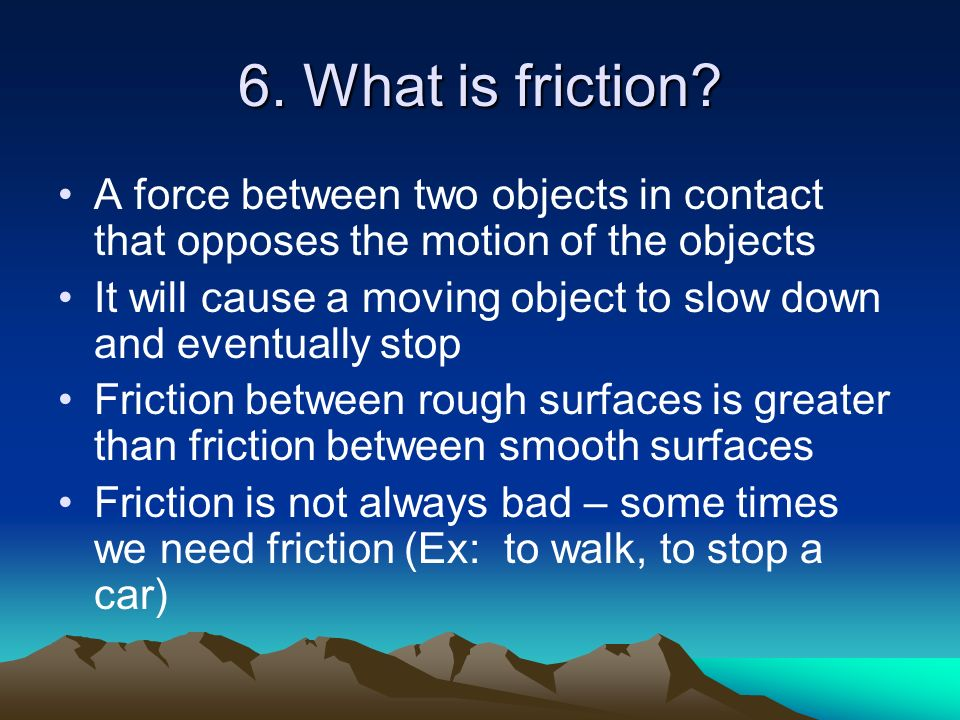 6. What is friction A force between two objects in contact that opposes the motion of the objects.