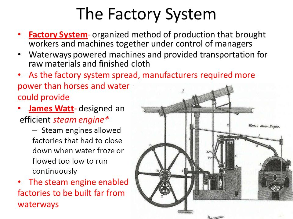 The Factory System Factory System- organized method of production that brought workers and machines together under control of managers.