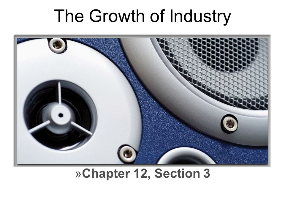 The Growth of Industry Chapter 12, Section 3