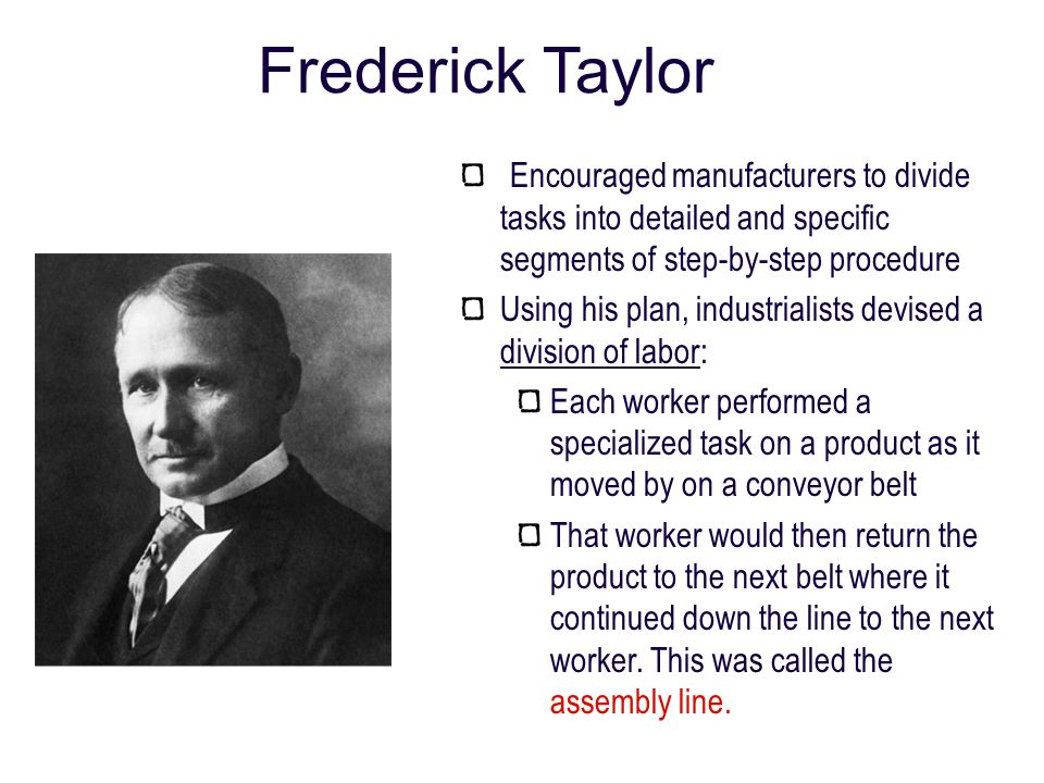 Frederick Taylor Encouraged manufacturers to divide tasks into detailed and specific segments of step-by-step procedure.
