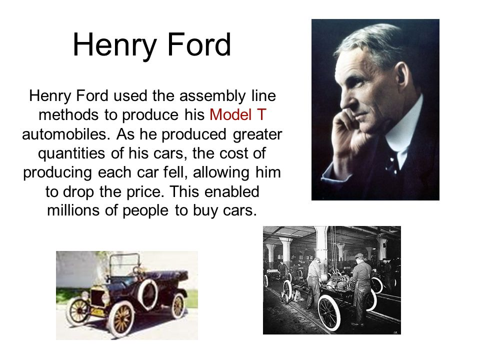 Henry Ford Henry Ford used the assembly line methods to produce his Model T automobiles.