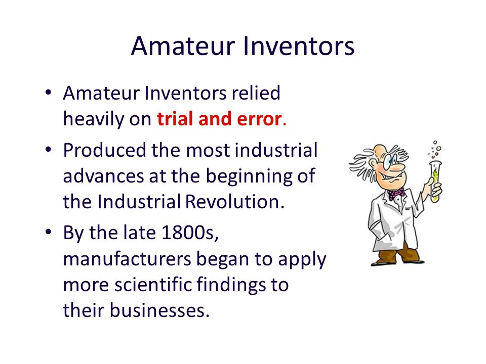 Amateur Inventors Amateur Inventors relied heavily on trial and error.
