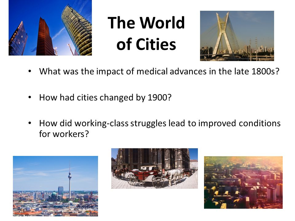 2 The World of Cities. What was the impact of medical advances in the late 1800s How had cities changed by 1900