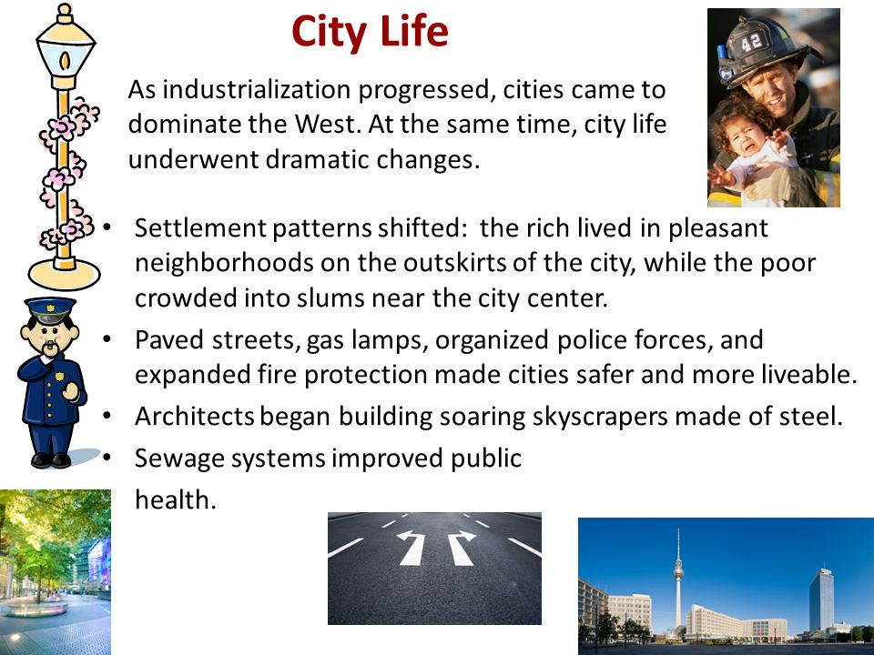 City Life 2. As industrialization progressed, cities came to dominate the West. At the same time, city life underwent dramatic changes.