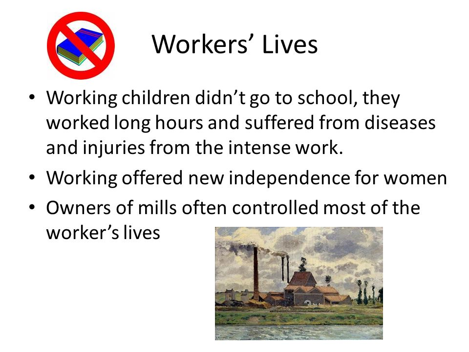 Workers' Lives Working children didn't go to school, they worked long hours and suffered from diseases and injuries from the intense work.
