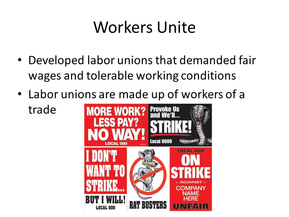 Workers Unite Developed labor unions that demanded fair wages and tolerable working conditions.
