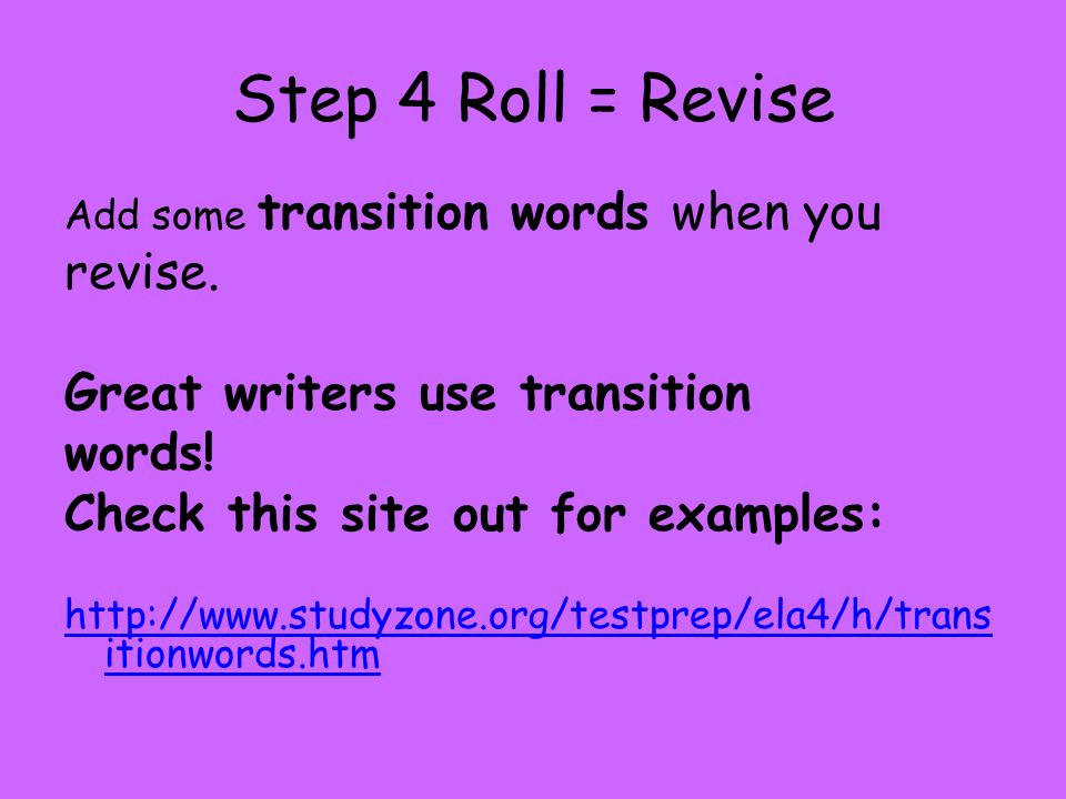 Step 4 Roll = Revise revise. Great writers use transition words!