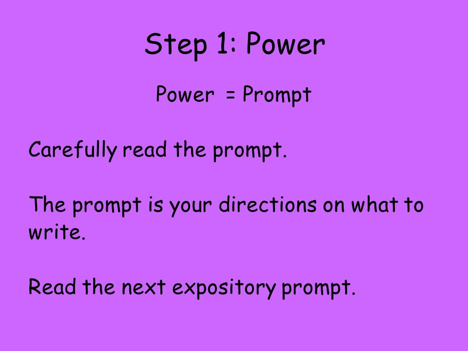 Step 1: Power Power = Prompt Carefully read the prompt.