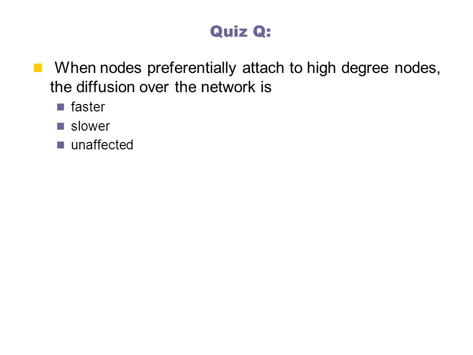 Quiz Q: When nodes preferentially attach to high degree nodes, the diffusion over the network is. faster.