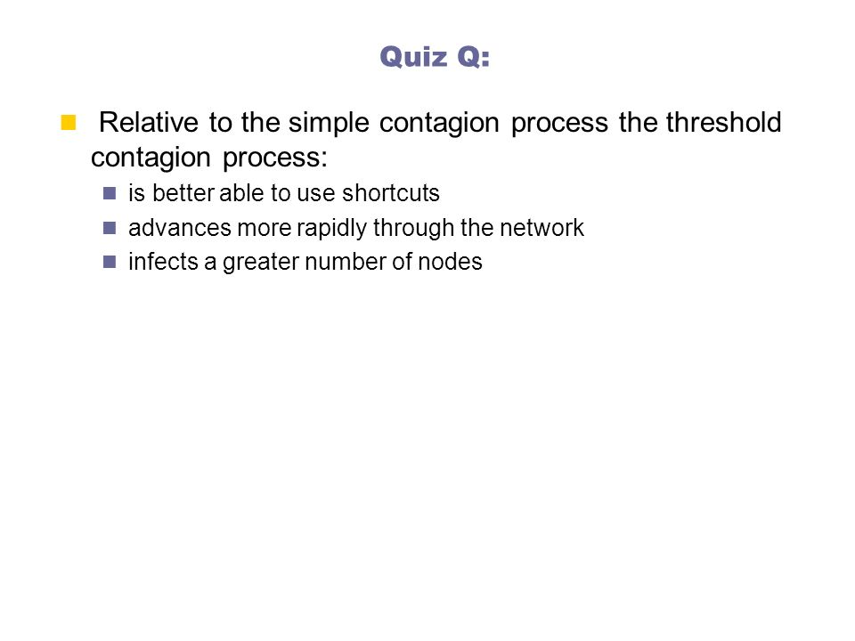 Quiz Q: Relative to the simple contagion process the threshold contagion process: is better able to use shortcuts.