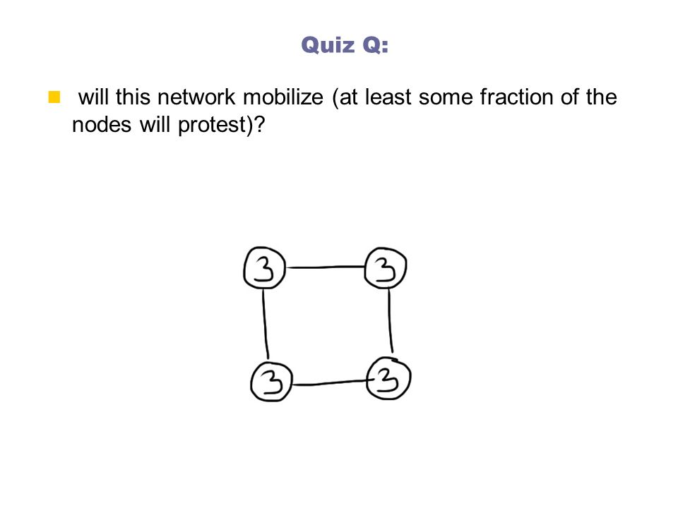 Quiz Q: will this network mobilize (at least some fraction of the nodes will protest)