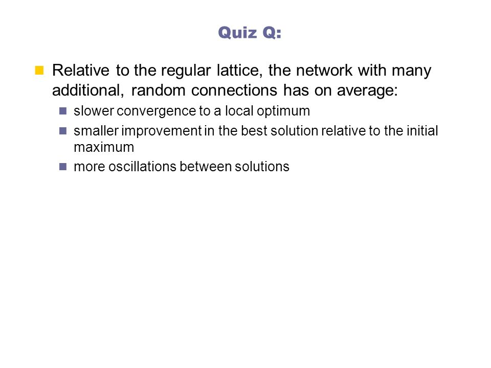 Quiz Q: Relative to the regular lattice, the network with many additional, random connections has on average: