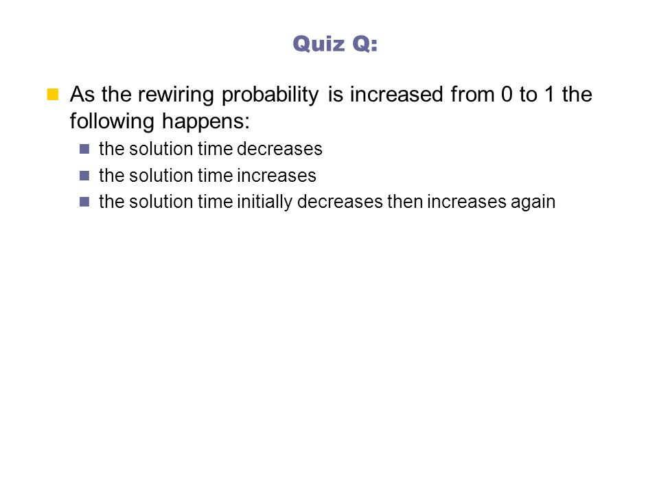 Quiz Q: As the rewiring probability is increased from 0 to 1 the following happens: the solution time decreases.