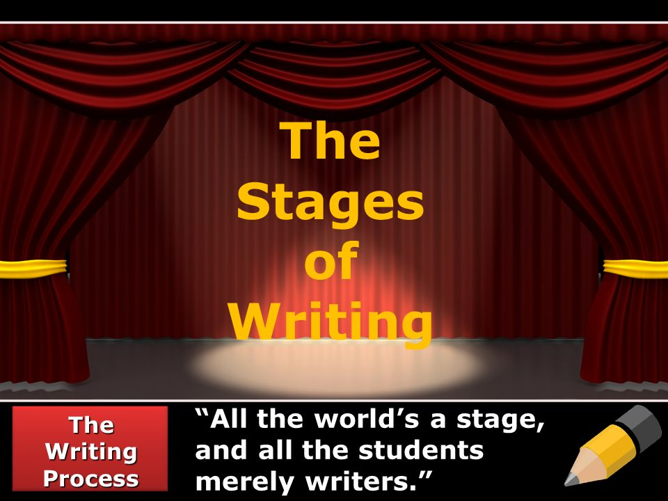 The Stages of Writing All the world's a stage, and all the students