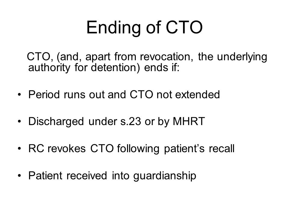 Ending of CTO CTO, (and, apart from revocation, the underlying authority for detention) ends if: Period runs out and CTO not extended.