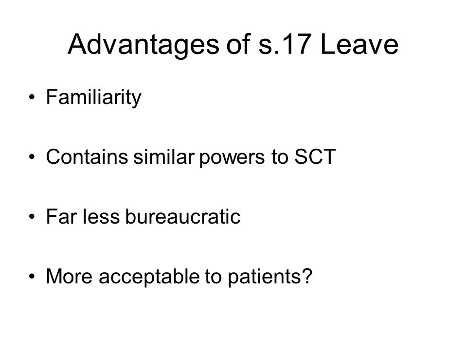 Advantages of s.17 Leave Familiarity Contains similar powers to SCT