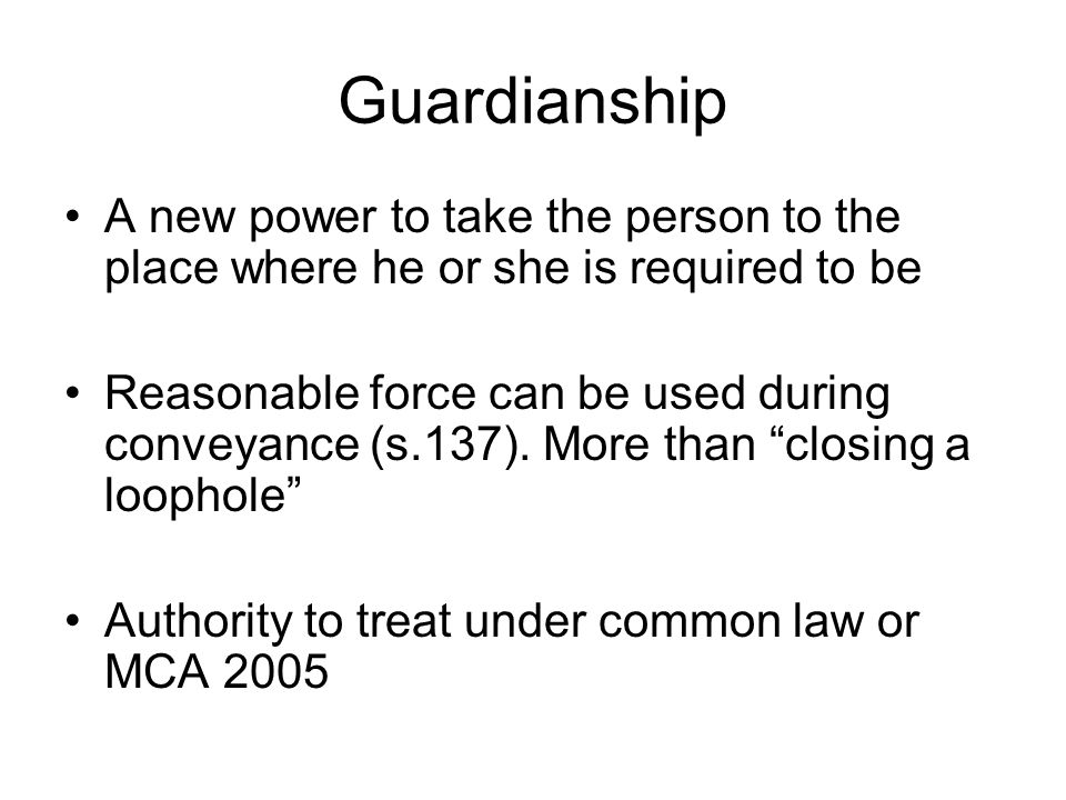 Guardianship A new power to take the person to the place where he or she is required to be.