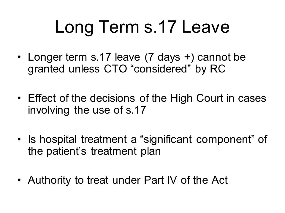 Long Term s.17 Leave Longer term s.17 leave (7 days +) cannot be granted unless CTO considered by RC.
