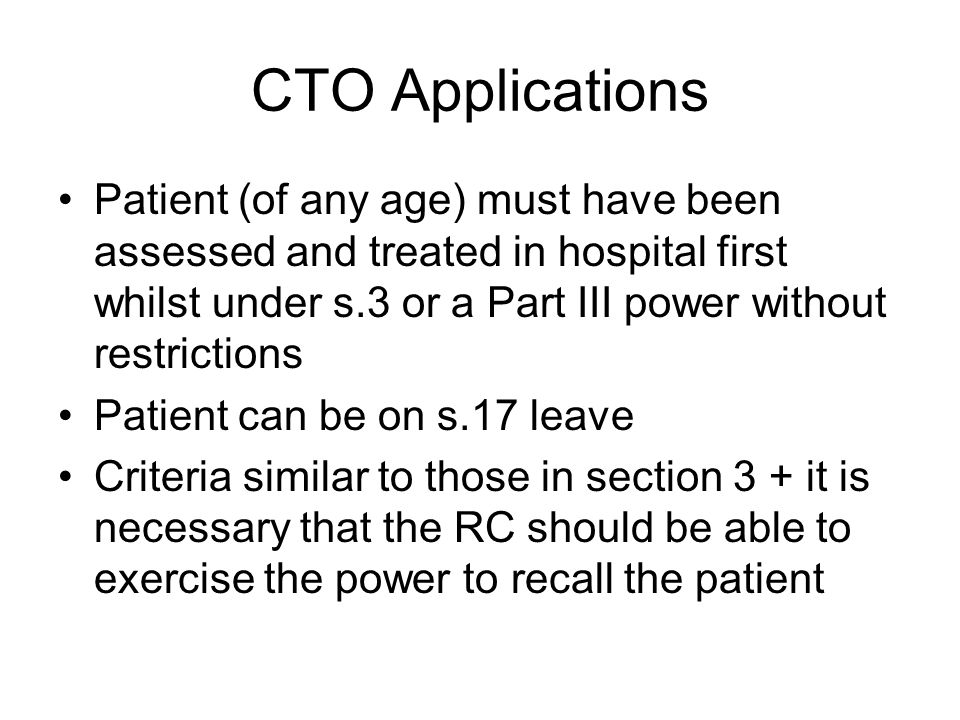 CTO Applications Patient (of any age) must have been assessed and treated in hospital first whilst under s.3 or a Part III power without restrictions.