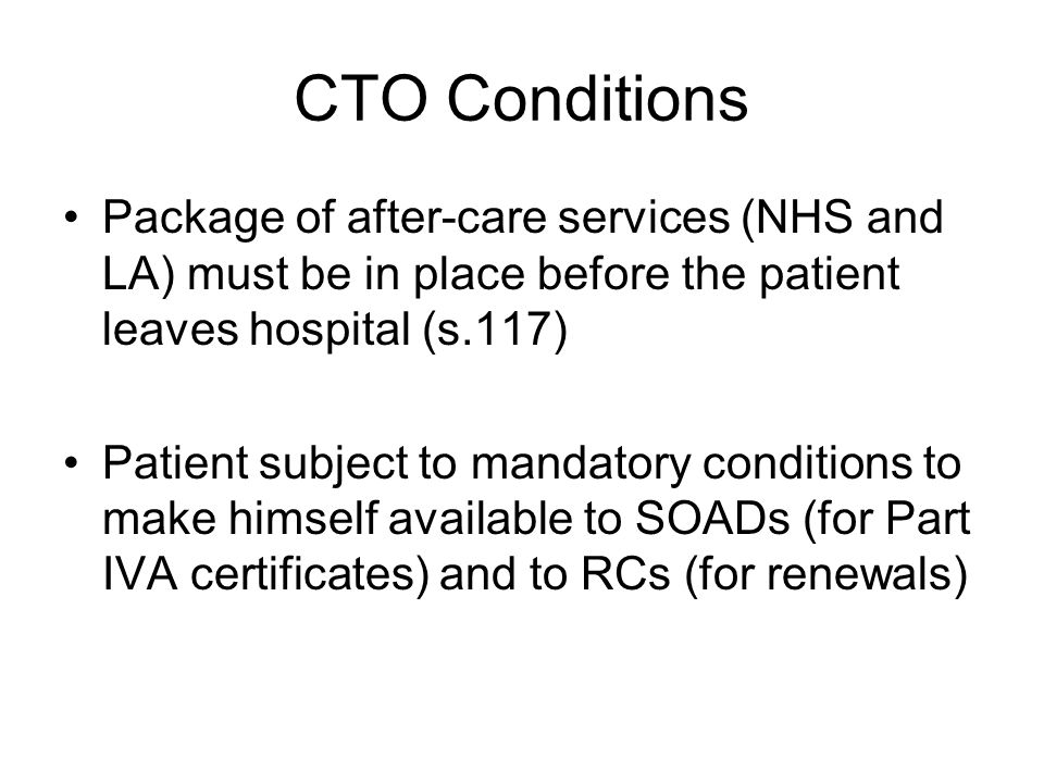 CTO Conditions Package of after-care services (NHS and LA) must be in place before the patient leaves hospital (s.117)