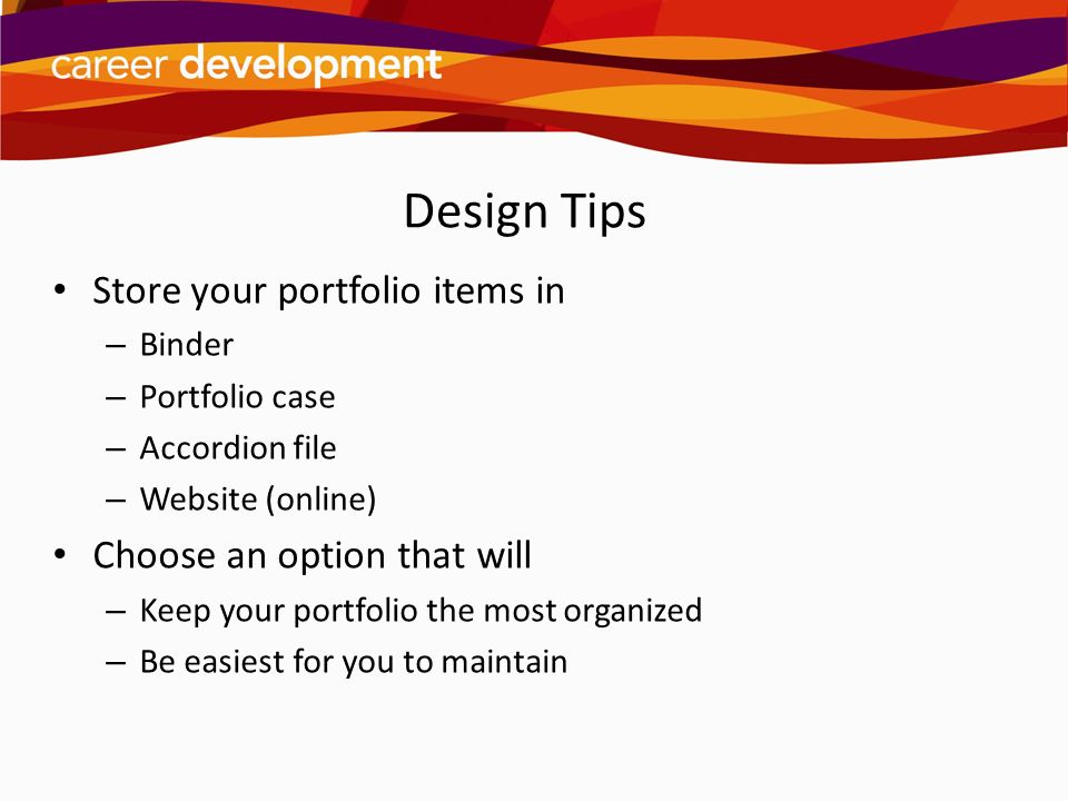 Design Tips Store your portfolio items in Choose an option that will