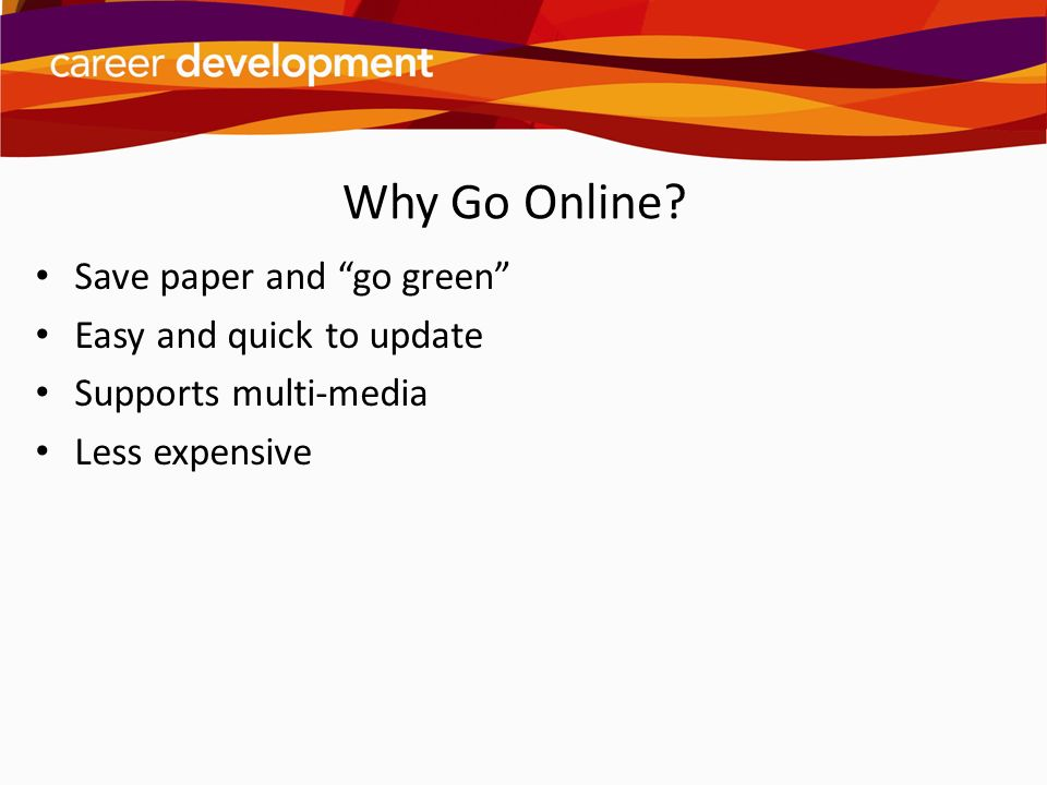 Why Go Online Save paper and go green Easy and quick to update