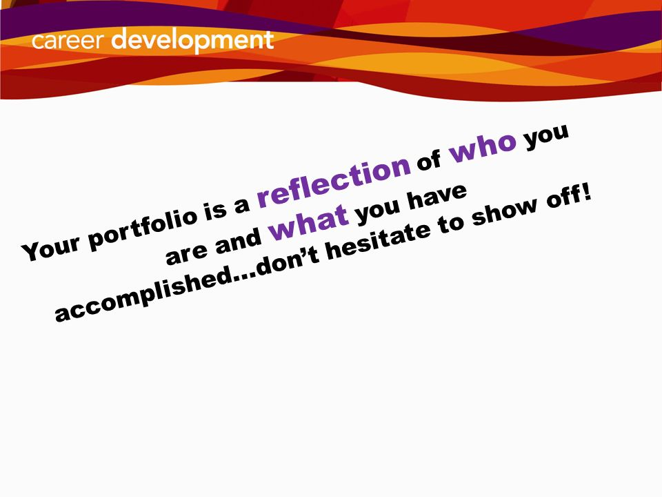 Your portfolio is a reflection of who you are and what you have accomplished...don't hesitate to show off!
