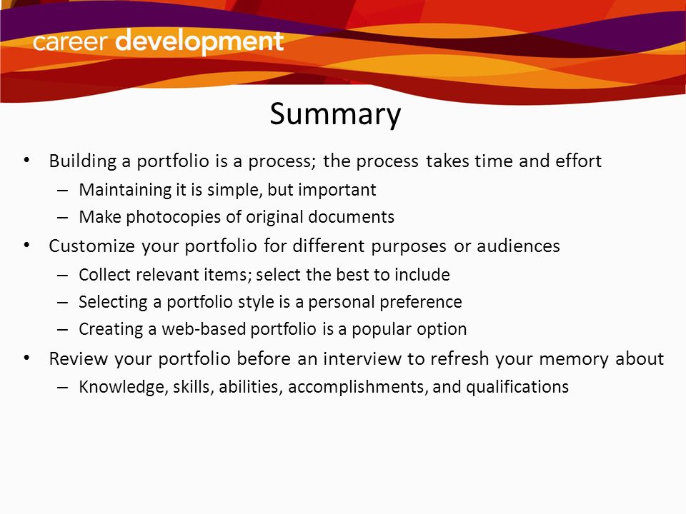 Summary Building a portfolio is a process; the process takes time and effort. Maintaining it is simple, but important.