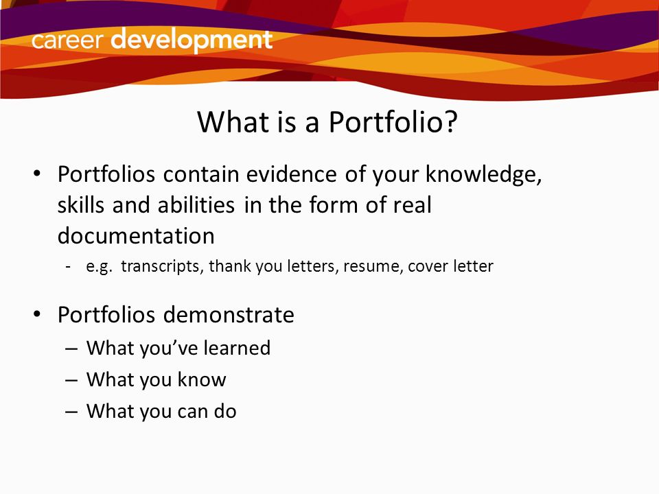 What is a Portfolio Portfolios contain evidence of your knowledge, skills and abilities in the form of real documentation.