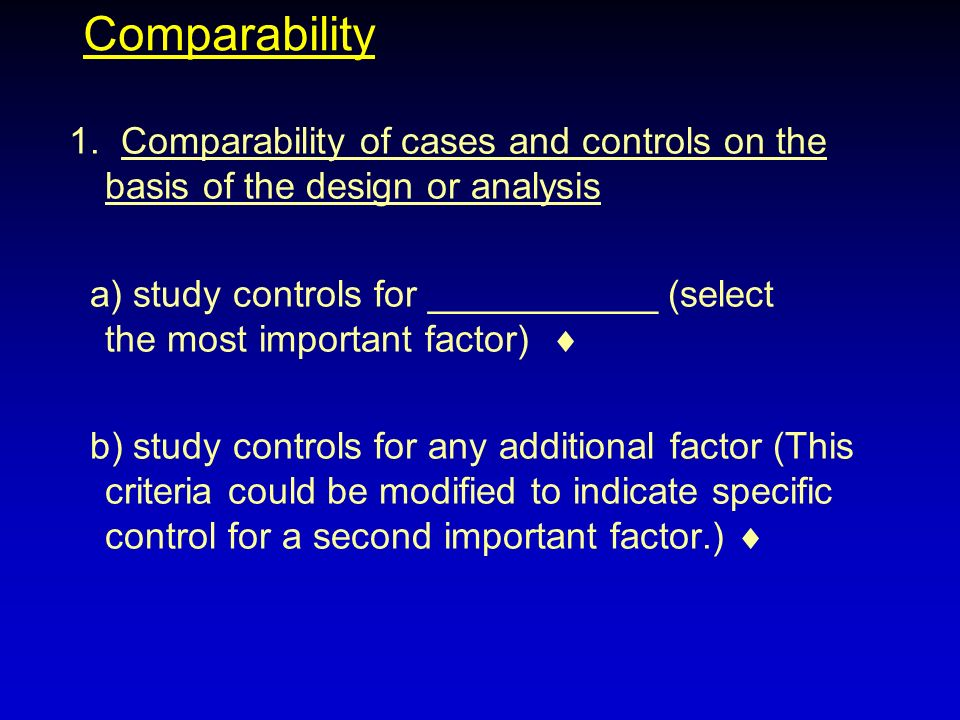 Comparability 1. Comparability of cases and controls on the basis of the design or analysis.