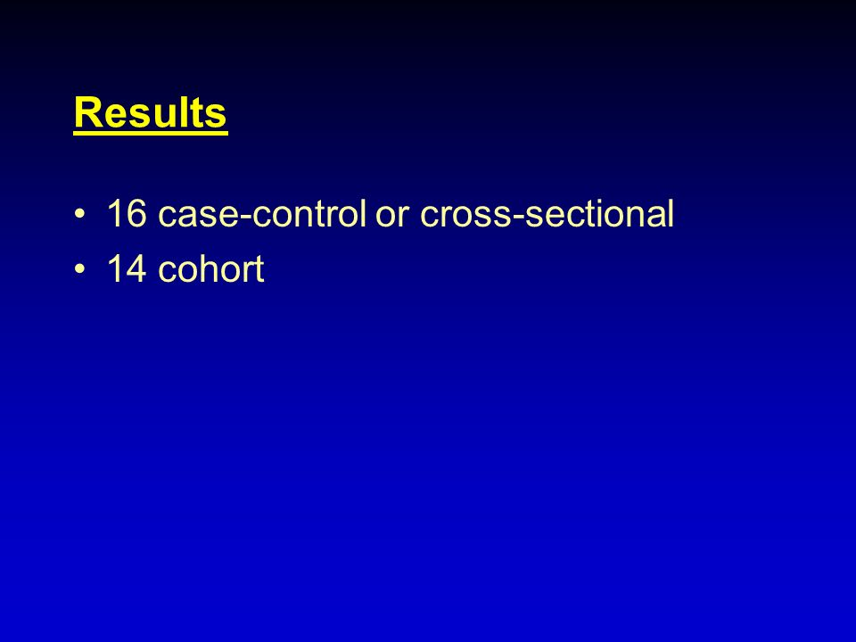 Results 16 case-control or cross-sectional 14 cohort