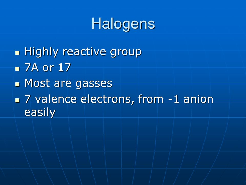 Halogens Highly reactive group 7A or 17 Most are gasses