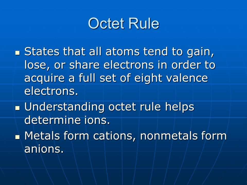 Octet Rule States that all atoms tend to gain, lose, or share electrons in order to acquire a full set of eight valence electrons.