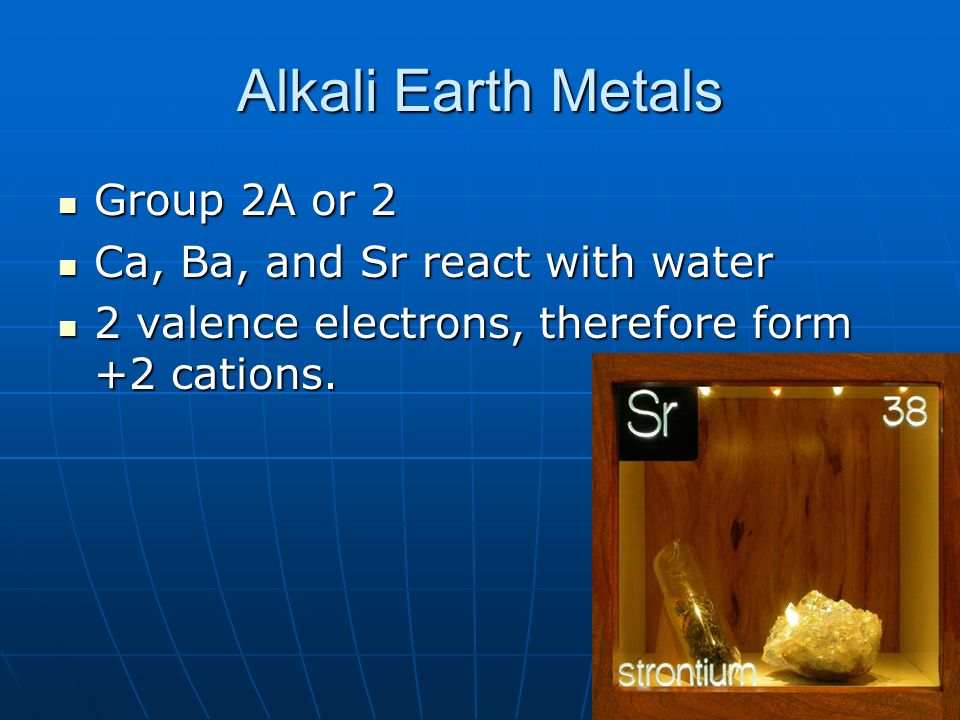 Alkali Earth Metals Group 2A or 2 Ca, Ba, and Sr react with water