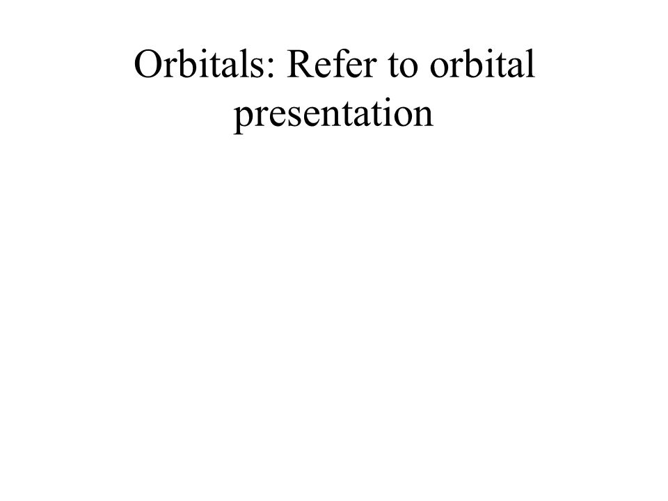 Orbitals: Refer to orbital presentation