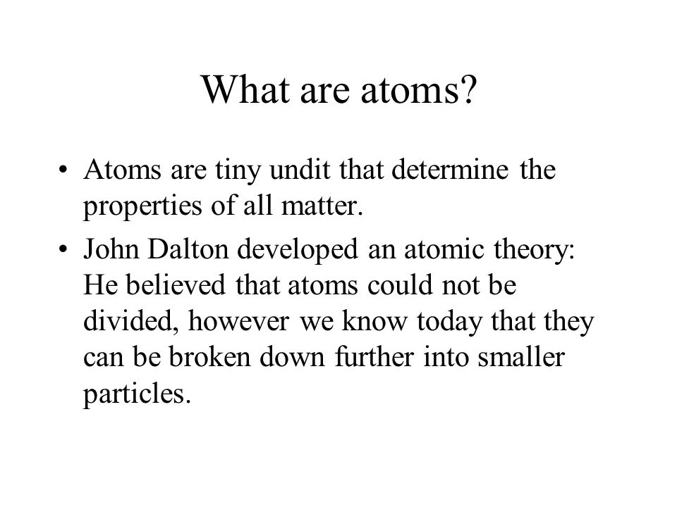 What are atoms Atoms are tiny undit that determine the properties of all matter.